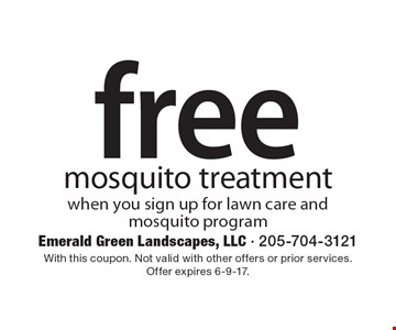 Free mosquito treatment when you sign up for lawn care and mosquito program. With this coupon. Not valid with other offers or prior services. Offer expires 6-9-17.