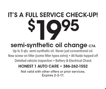 IT'S A FULL SERVICE CHECK-UP! $19.95 semi-synthetic oil change C7A. Up to 5 qts. semi-synthetic oil. Never just conventional oil.New screw on filter (some filter types extra) - All fluids topped offDetailed vehicle inspection - Battery & Electrical Check. Not valid with other offers or prior services. Expires 2-3-17.