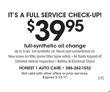 IT'S A FULL SERVICE CHECK-UP! $39.95 full-synthetic oil change. Up to 5 qts. full-synthetic oil. Never just conventional oil. New screw on filter (some filter types extra) - All fluids topped off. Detailed vehicle inspection - Battery & Electrical Check. Not valid with other offers or prior services. Expires 3-13-17.