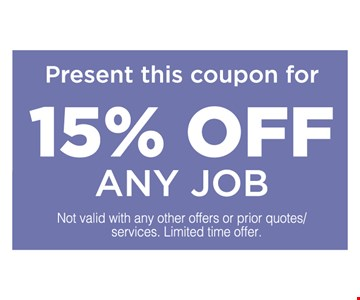 Present this coupon for 15% off any job. Not valid with any other offers or prior quotes/services. Limited time offer.