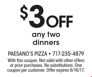 $3 off any two dinners. With this coupon. Not valid with other offers or prior purchases. No substitutions. One coupon per customer. Offer expires 6/16/17.