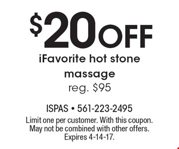 $20 Off iFavorite hot stone massage. Reg. $95. Limit one per customer. With this coupon. May not be combined with other offers. Expires 4-14-17.