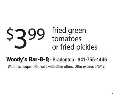 $3.99 fried green tomatoes or fried pickles. With this coupon. Not valid with other offers. Offer expires 5/5/17.