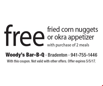 Free fried corn nuggets or okra appetizer with purchase of 2 meals. With this coupon. Not valid with other offers. Offer expires 5/5/17.