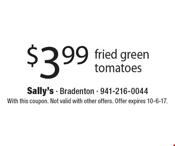 $3.99 fried green tomatoes. With this coupon. Not valid with other offers. Offer expires 10-6-17.