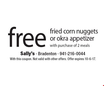 free fried corn nuggets or okra appetizer with purchase of 2 meals. With this coupon. Not valid with other offers. Offer expires 10-6-17.