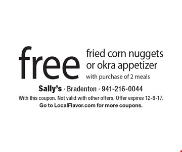 Free fried corn nuggets or okra appetizer with purchase of 2 meals. With this coupon. Not valid with other offers. Offer expires 12-8-17. Go to LocalFlavor.com for more coupons.