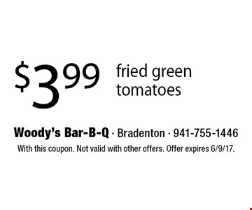 $3.99 fried green tomatoes. With this coupon. Not valid with other offers. Offer expires 6/9/17.