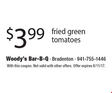 $3.99 Fried Green Tomatoes. With this coupon. Not valid with other offers. 
