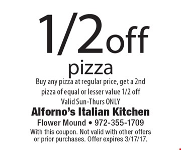 1/2 off pizza Buy any pizza at regular price, get a 2nd pizza of equal or lesser value 1/2 off Valid Sun-Thurs ONLY. With this coupon. Not valid with other offers or prior purchases. Offer expires 3/17/17.