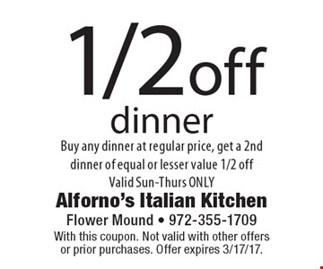 1/2 off dinner Buy any dinner at regular price, get a 2nd dinner of equal or lesser value 1/2 offValid Sun-Thurs ONLY. With this coupon. Not valid with other offers or prior purchases. Offer expires 3/17/17.