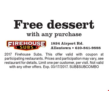 Free dessert with any purchase. 2017 Firehouse Subs. This offer valid with coupon at participating restaurants. Prices and participation may vary, see restaurant for details. Limit one per customer, per visit. Not valid with any other offers. Exp. 03/17/2017. SUB$SUBCOMBO