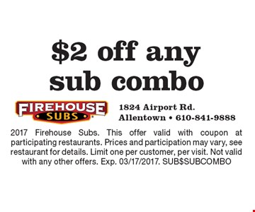 $2 off any sub combo. 2017 Firehouse Subs. This offer valid with coupon at participating restaurants. Prices and participation may vary, see restaurant for details. Limit one per customer, per visit. Not valid with any other offers. Exp. 03/17/2017. SUB$SUBCOMBO