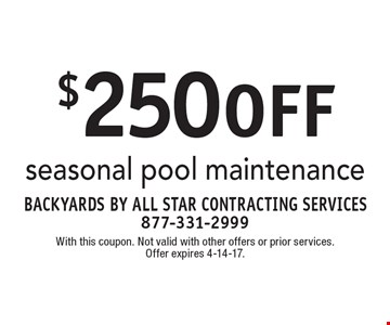 $250 off seasonal pool maintenance. With this coupon. Not valid with other offers or prior services. Offer expires 4-14-17.