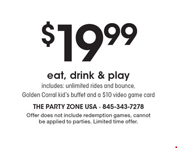 $19.99 eat, drink & play. includes: unlimited rides and bounce, Golden Corral kid's buffet and a $10 video game card. Offer does not include redemption games, cannot be applied to parties. Limited time offer.