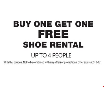 Buy One Get One FREE SHOE Rental. UP TO 4 PEOPLE. With this coupon. Not to be combined with any offers or promotions. Offer expires 2-10-17