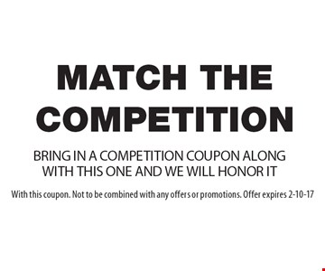 Match The Competition! BRING IN A COMPETITION COUPON ALONG WITH THIS ONE AND WE WILL HONOR IT. With this coupon. Not to be combined with any offers or promotions. Offer expires 2-10-17