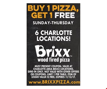 Buy 1 pizza, get 1 free Sunday-Thursday. Must present coupon. Valid at Charlotte-Area Brixx locations. Dine-in only. Not valid with other offers or coupons. Limit 1 per table. Item of lesser value is free. Expires 11/13/17.