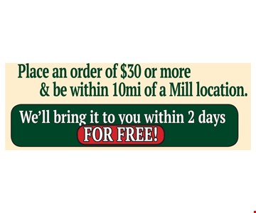 Place an order of $30 or more & be within 10mi of a Mill location. We'll bring it to you within 2 days FOR FREE!
