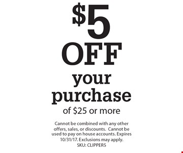 $5 OFF your purchase of $25 or more. Cannot be combined with any other offers, sales, or discounts.Cannot be used to pay on house accounts. Expires 10/31/17. Exclusions may apply. SKU: CLIPPER5