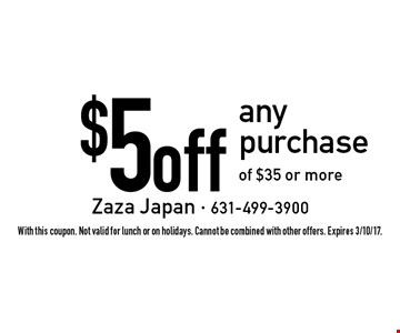 $5 off any purchase of $35 or more. With this coupon. Not valid for lunch or on holidays. Cannot be combined with other offers. Expires 3/10/17.
