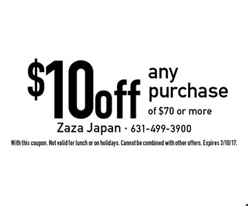$10 off any purchase of $70 or more. With this coupon. Not valid for lunch or on holidays. Cannot be combined with other offers. Expires 3/10/17.