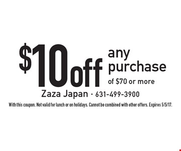 $10 off any purchase of $70 or more. With this coupon. Not valid for lunch or on holidays. Cannot be combined with other offers. Expires 5/5/17.