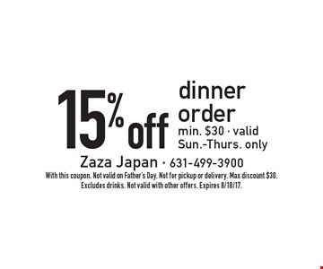 15%off dinner order. Min. $30. Valid Sun.-Thurs. only. With this coupon. Not valid on Father's Day. Not for pickup or delivery. Max discount $30. Excludes drinks. Not valid with other offers. Expires 8/18/17.