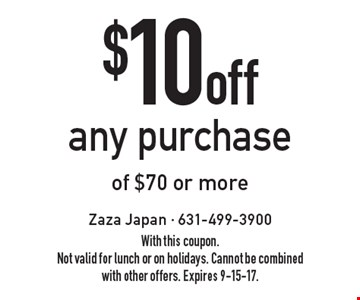 $10 off any purchase of $70 or more. With this coupon. Not valid for lunch or on holidays. Cannot be combined with other offers. Expires 9-15-17.