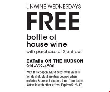 Unwine Wednesdays. Free bottle of house wine with purchase of 2 entrees. With this coupon. Must be 21 with valid ID for alcohol. Must mention coupon when ordering & present coupon. Limit 1 per table. Not valid with other offers. Expires 5-26-17.