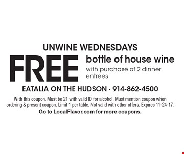unwine wednesdays FREE bottle of house wine with purchase of 2 dinner entrees. With this coupon. Must be 21 with valid ID for alcohol. Must mention coupon when ordering & present coupon. Limit 1 per table. Not valid with other offers. Expires 11-24-17. Go to LocalFlavor.com for more coupons.
