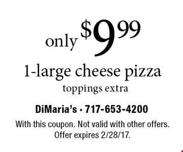 Only $9.99 1-large cheese pizza, toppings extra. With this coupon. Not valid with other offers. Offer expires 2/28/17.