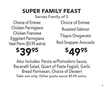 Super Family Feast. Serves Family of 5. $49.95 Choice of Entree: Roasted Salmon, Tilapia Oreganata, Red Snapper Avocado  OR  $39.95 Choice of Entree: Chicken Parmigiana, Chicken Francese, Eggplant Parmigiana, Veal Parm ($5.95 extra). Also Includes: Penne w/ Pomodoro Sauce, Racanelli Salad, Quart of Pasta Fagioli, Garlic Bread Parmesan, Choice of Dessert. Take out only. Other pasta sauce $5.95 extra.