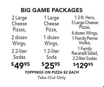 Big Game Packages. $49.95 2 Large Cheese Pizzas, 2 dozen Wings, 2 2-liter Sodas (Toppings on pizza $2 each). $25.95 1 Large Cheese Pizza, 1 dozen Wings, 1 2-liter Soda (Toppings on pizza $2 each). $129.95 1 2-ft. Hero, 3 Large Cheese Pizzas, 4 dozen Wings, 1 Family Penne Vodka, 1 Family Racanelli Salad, 2 2-liter Sodas (Toppings on pizza $2 each). Take-Out Only