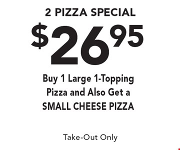 $26.95 2 Pizza Special. Buy 1 Large 1-Topping Pizza & Also Get A SMALL CHEESE PIZZA. Take-Out Only.