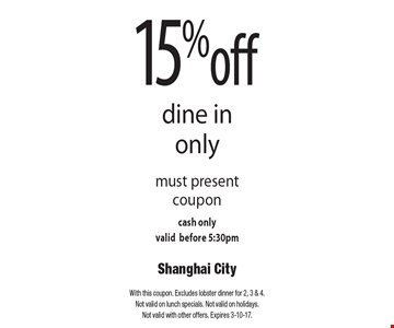15% off dine in only. Must present coupon cash only. Valid before 5:30pm. With this coupon. Excludes lobster dinner for 2, 3 & 4. Not valid on lunch specials. Not valid on holidays. Not valid with other offers. Expires 3-10-17.