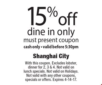 15% off dine in only. Must present coupon. Cash only. Valid before 5:30pm. With this coupon. Excludes lobster, dinner for 2, 3 & 4. Not valid on lunch specials. Not valid on Holidays. Not valid with any other coupons, specials or offers. Expires 4-14-17.