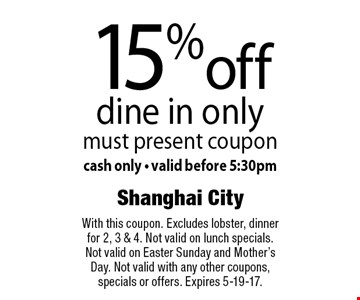15% off dine in only. Must present coupon. Cash only. Valid before 5:30pm. With this coupon. Excludes lobster, dinner for 2, 3 & 4. Not valid on lunch specials. Not valid on Easter Sunday and Mother's Day. Not valid with any other coupons, specials or offers. Expires 5-19-17.