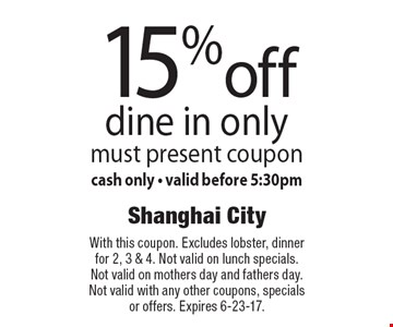 15% off dine in only must present coupon. Cash only - valid before 5:30pm. With this coupon. Excludes lobster, dinner for 2, 3 & 4. Not valid on lunch specials. Not valid on mothers day and fathers day. Not valid with any other coupons, specials or offers. Expires 6-23-17.