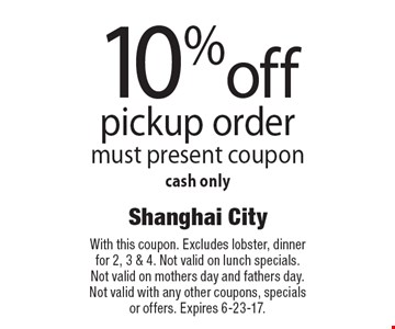 10% off pickup order must present coupon. Cash only. With this coupon. Excludes lobster, dinner for 2, 3 & 4. Not valid on lunch specials. Not valid on mothers day and fathers day. Not valid with any other coupons, specials or offers. Expires 6-23-17.