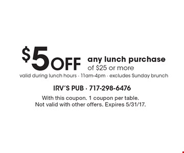 $5 Off any lunch purchase of $25 or more. With this coupon. 1 coupon per table. Not valid with other offers. Expires 5/31/17.