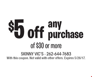 $5 off any purchase of $30 or more. With this coupon. Not valid with other offers. Expires 5/26/17.