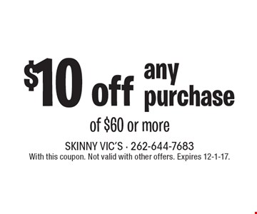 $10 off any purchase of $60 or more. With this coupon. Not valid with other offers. Expires 12-1-17.