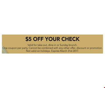 $5 off your check. Valid for take-out, dine-in or Sunday brunch. One coupon per party. Cannot be combined with any other offer, discount, or promotion. Not valid on holidays. Expires 3-31-17.