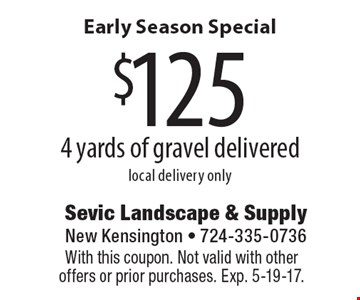 Early Season Special. $125 4 yards of gravel delivered, local delivery only. With this coupon. Not valid with other offers or prior purchases. Exp. 5-19-17.