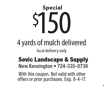 Special $150 4 yards of mulch delivered local delivery only. With this coupon. Not valid with other offers or prior purchases. Exp. 8-4-17.