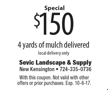 Special $150 4 yards of mulch delivered, local delivery only. With this coupon. Not valid with other offers or prior purchases. Exp. 10-6-17.