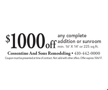 $1000 off any complete addition or sunroom min. 16' X 14' or 225 sq.ft.. Coupon must be presented at time of contract. Not valid with other offers. Offer expires 10/6/17.