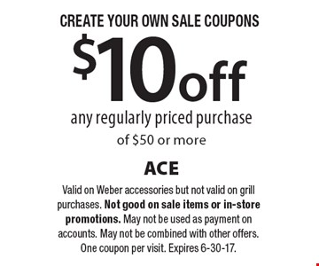 CREATE YOUR OWN SALE COUPONS - $10 off any regularly priced purchase of $50 or more. Valid on Weber accessories but not valid on grill purchases. Not good on sale items or in-store promotions. May not be used as payment on accounts. May not be combined with other offers. One coupon per visit. Expires 6-30-17.