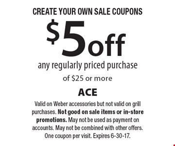 CREATE YOUR OWN SALE COUPONS - $5 off any regularly priced purchase of $25 or more. Valid on Weber accessories but not valid on grill purchases. Not good on sale items or in-store promotions. May not be used as payment on accounts. May not be combined with other offers. One coupon per visit. Expires 6-30-17.